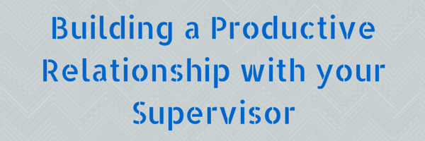 Building a Productive Relationship with your Supervisor